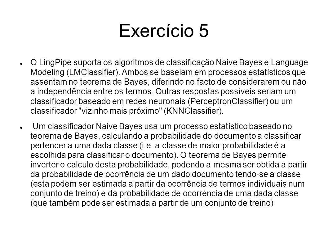 Exercício 5 O LingPipe suporta os algoritmos de classificação Naive Bayes e Language Modeling (LMClassifier). Ambos se baseiam em processos estatístic