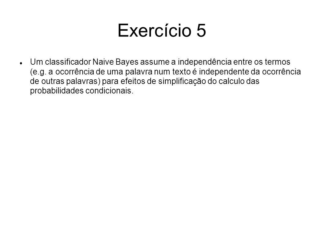 Exercício 5 Um classificador Naive Bayes assume a independência entre os termos (e.g. a ocorrência de uma palavra num texto é independente da ocorrênc