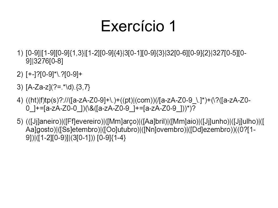 Exercício 1 [0-9]|[1-9][0-9]{1,3}|[1-2][0-9]{4}|3[0-1][0-9]{3}|32[0-6][0-9]{2}|327[0-5][0- 9]|3276[0-8] [+-] [0-9]*\. [0-9]+ [A-Za-z]( =.*\d).{3,7} ((ht)|f)tp(s) ://([a-zA-Z0-9]+\.)+((pt)|(com))(/[a-zA-Z0-9_\.]*)+(\ ([a-zA-Z0- 0_]+=[a-zA-Z0-0_])(\&([a-zA-Z0-9_]+=[a-zA-Z0-9_]))*).