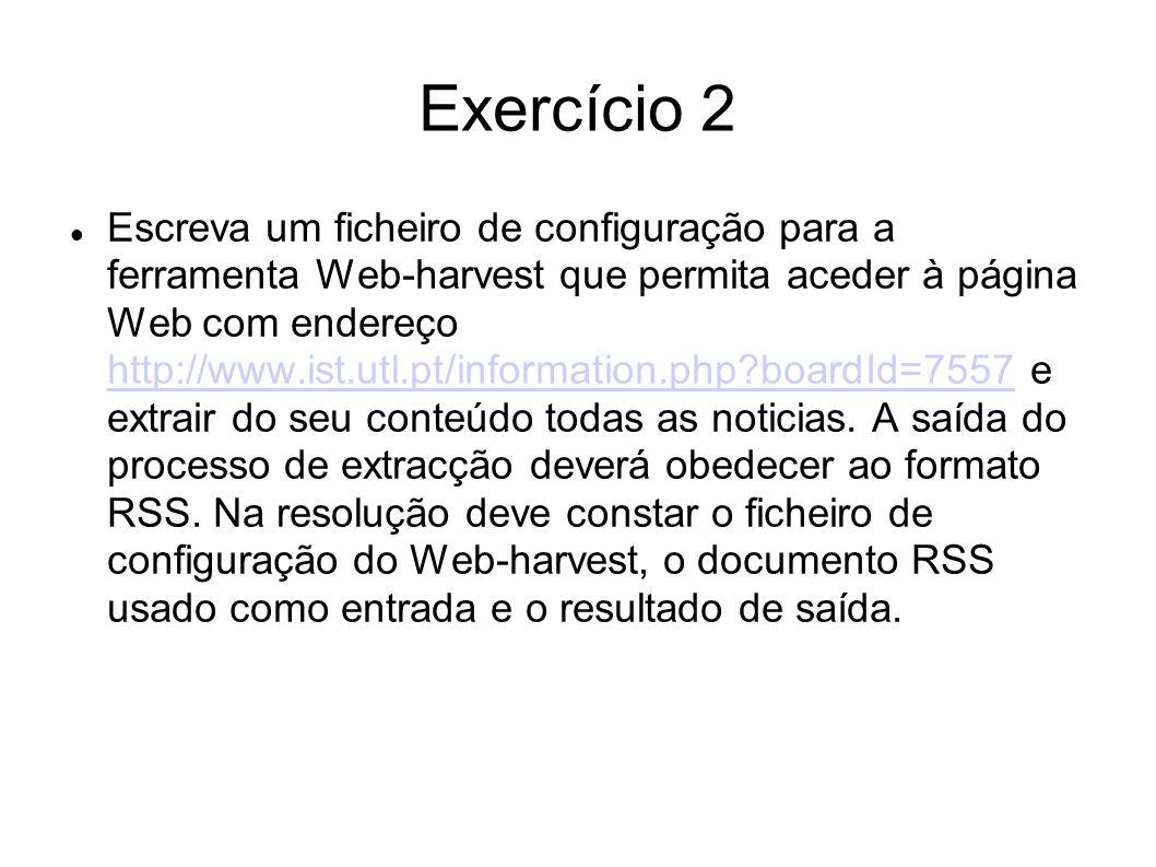 Exercício 2 Escreva um ficheiro de configuração para a ferramenta Web-harvest que permita aceder à página Web com endereço http://www.ist.utl.pt/infor