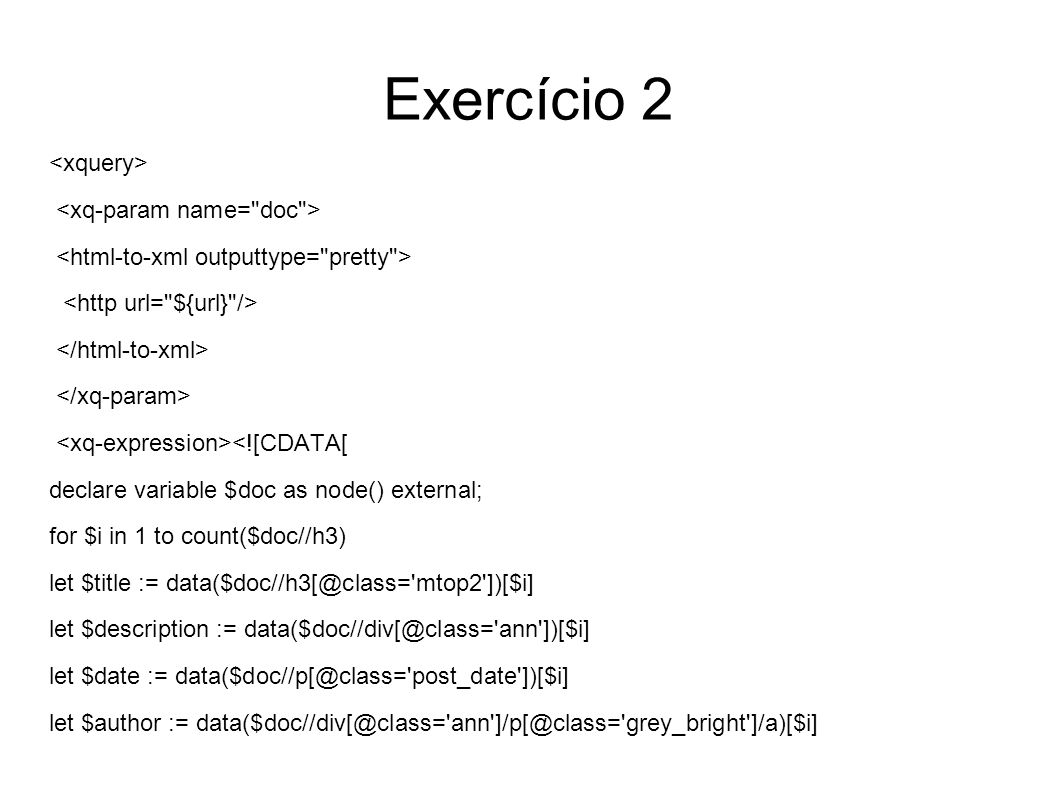 Exercício 2 <![CDATA[ declare variable $doc as node() external; for $i in 1 to count($doc//h3) let $title := data($doc//h3[@class= mtop2 ])[$i] let $description := data($doc//div[@class= ann ])[$i] let $date := data($doc//p[@class= post_date ])[$i] let $author := data($doc//div[@class= ann ]/p[@class= grey_bright ]/a)[$i]
