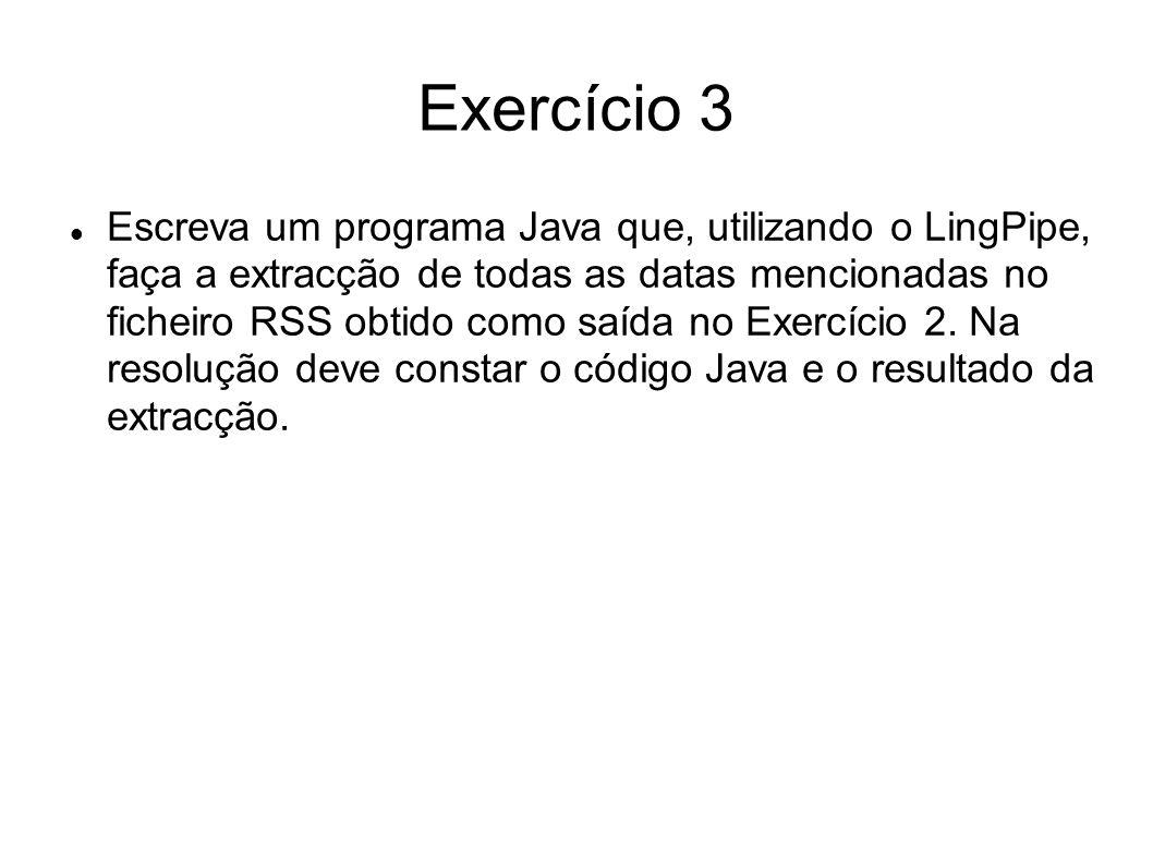 Exercício 3 import com.aliasi.chunk.*; import java.util.*; import java.io.*; import javax.xml.xpath.*; import javax.xml.parsers.*; import javax.xml.transform.*; import org.w3c.dom.*; import org.xml.sax.*; public class RecognizeDates { private static final String CHUNK_TYPE = date ;