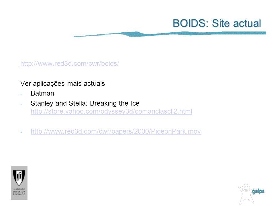 BOIDS: Site actual http://www.red3d.com/cwr/boids/ Ver aplicações mais actuais - Batman - Stanley and Stella: Breaking the Ice http://store.yahoo.com/odyssey3d/comanclascli2.html http://store.yahoo.com/odyssey3d/comanclascli2.html - http://www.red3d.com/cwr/papers/2000/PigeonPark.mov http://www.red3d.com/cwr/papers/2000/PigeonPark.mov