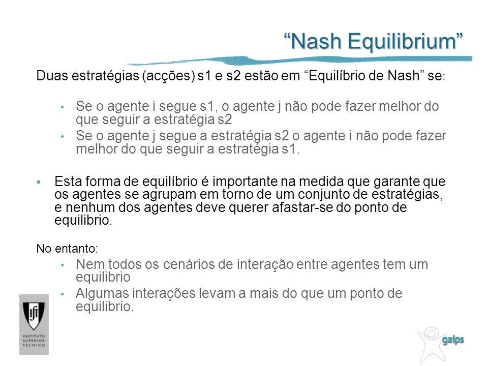 Nash Equilibrium Duas estratégias (acções) s1 e s2 estão em Equilíbrio de Nash se : Se o agente i segue s1, o agente j não pode fazer melhor do que seguir a estratégia s2 Se o agente j segue a estratégia s2 o agente i não pode fazer melhor do que seguir a estratégia s1.