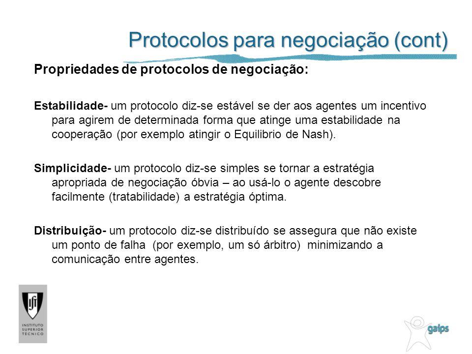 Protocolos para negociação (cont) Propriedades de protocolos de negociação: Estabilidade- um protocolo diz-se estável se der aos agentes um incentivo para agirem de determinada forma que atinge uma estabilidade na cooperação (por exemplo atingir o Equilibrio de Nash).