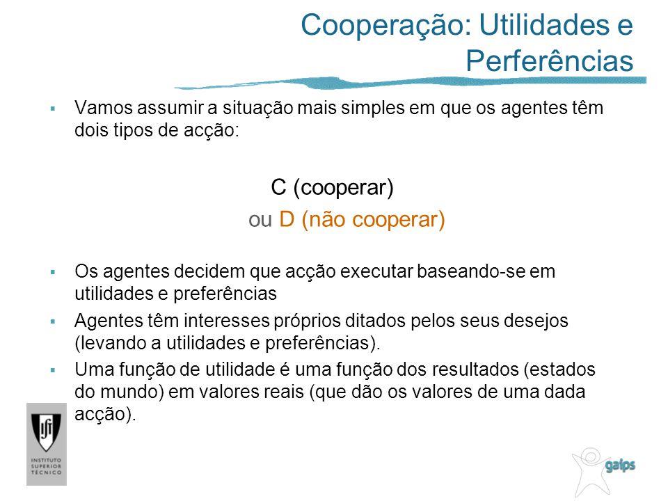 Cooperação: Utilidades e Perferências Vamos assumir a situação mais simples em que os agentes têm dois tipos de acção: C (cooperar) ou D (não cooperar