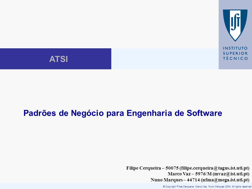 © Copyright Filipe Cerqueira, Marco Vaz, Nuno Marques 2004. All rights reserved ATSI Padrões de Negócio para Engenharia de Software Filipe Cerqueira –