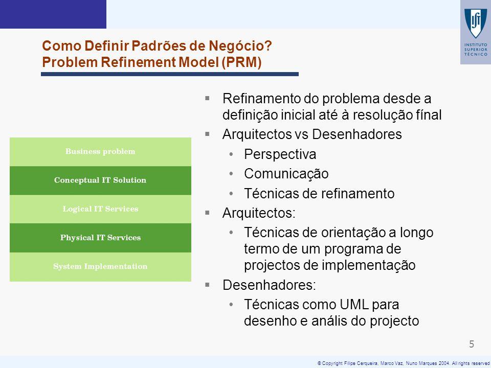 © Copyright Filipe Cerqueira, Marco Vaz, Nuno Marques 2004. All rights reserved 5 Como Definir Padrões de Negócio? Problem Refinement Model (PRM) Refi