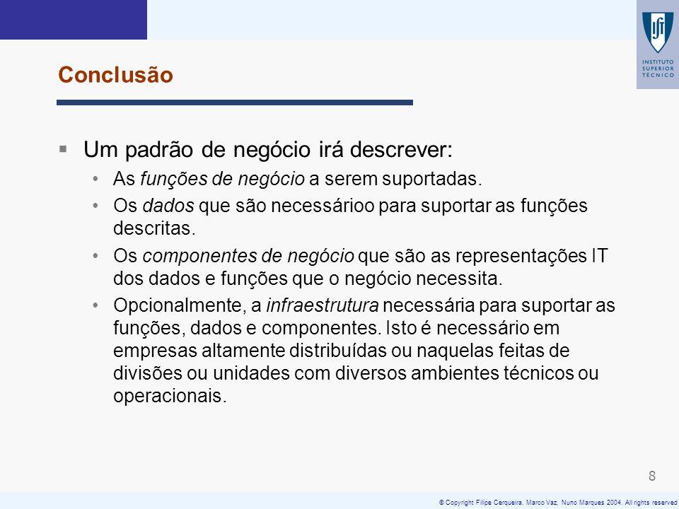 © Copyright Filipe Cerqueira, Marco Vaz, Nuno Marques 2004. All rights reserved 8 Conclusão Um padrão de negócio irá descrever: As funções de negócio