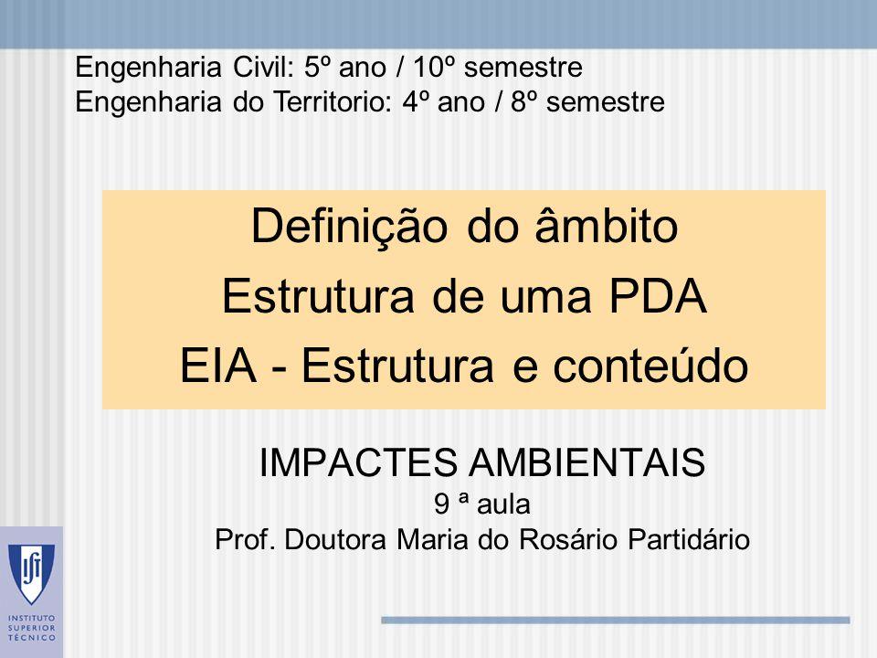 IMPACTES AMBIENTAIS 9 ª aula Prof. Doutora Maria do Rosário Partidário Definição do âmbito Estrutura de uma PDA EIA - Estrutura e conteúdo Engenharia