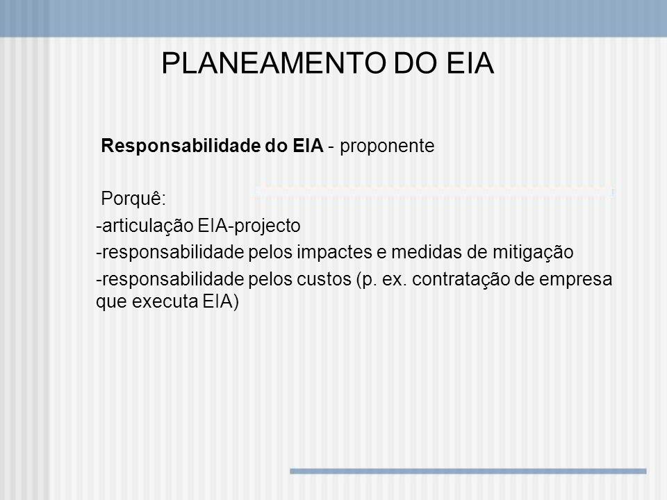 PLANEAMENTO DO EIA Responsabilidade do EIA - proponente Porquê: -articulação EIA-projecto -responsabilidade pelos impactes e medidas de mitigação -res