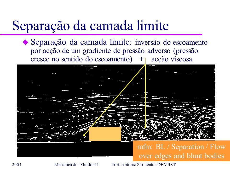 2004Mecânica dos Fluidos II Prof. António Sarmento - DEM/IST Separação da camada limite u Separação da camada limite: inversão do escoamento por acção