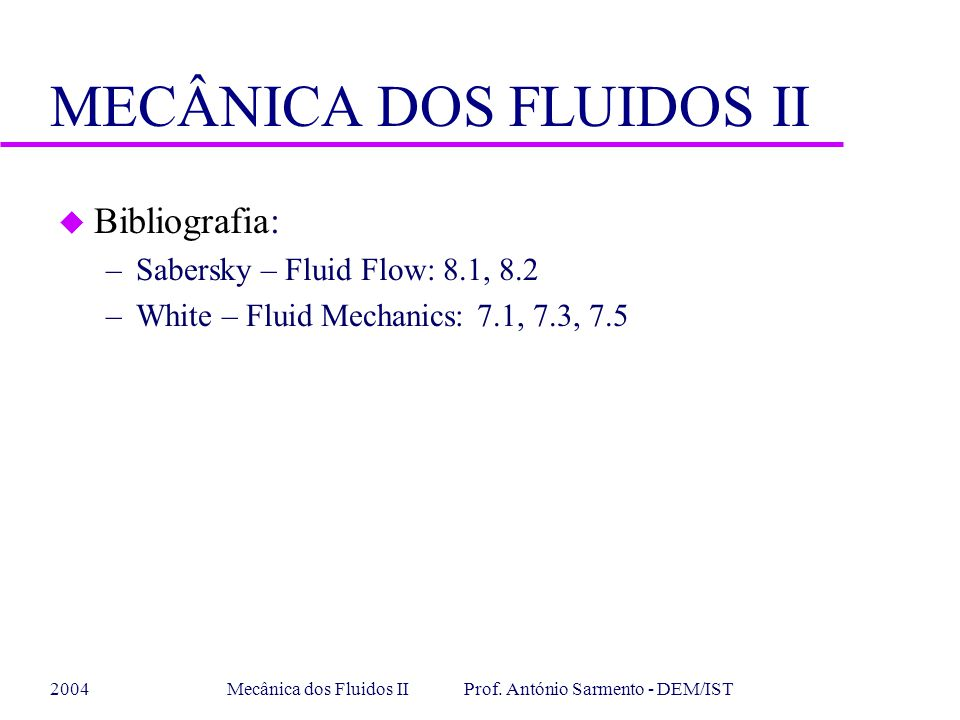 2004Mecânica dos Fluidos II Prof. António Sarmento - DEM/IST MECÂNICA DOS FLUIDOS II u Bibliografia: –Sabersky – Fluid Flow: 8.1, 8.2 –White – Fluid M