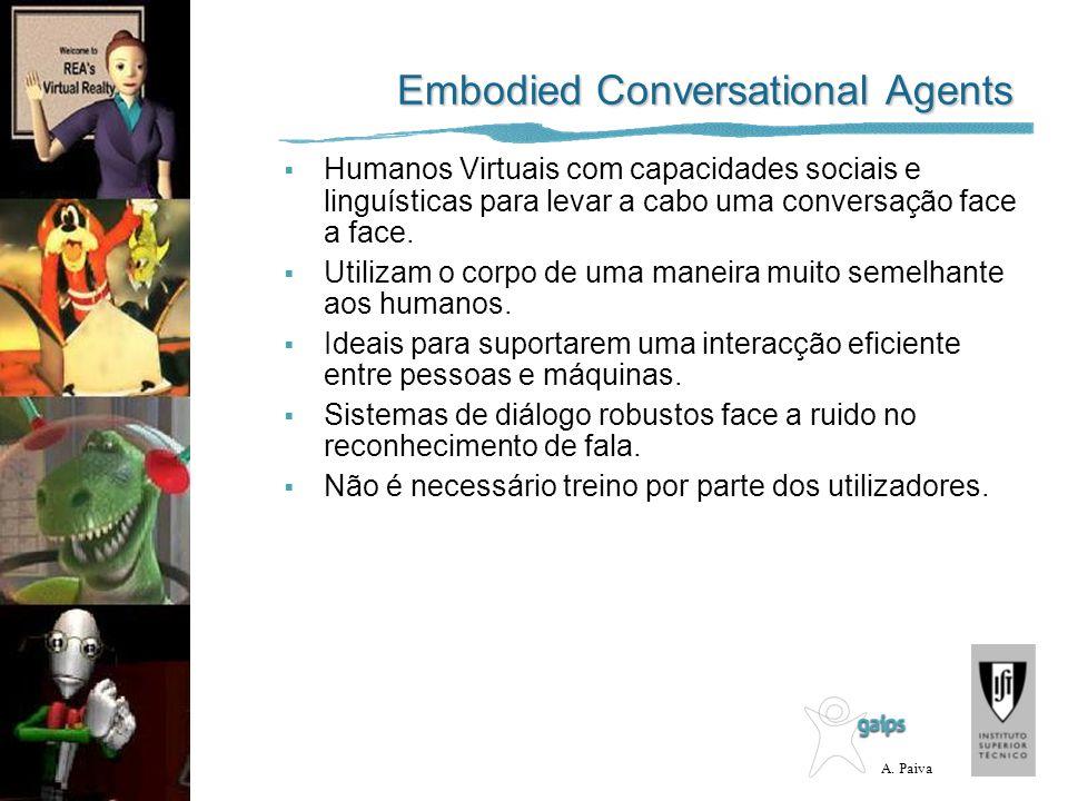 A. Paiva Embodied Conversational Agents Humanos Virtuais com capacidades sociais e linguísticas para levar a cabo uma conversação face a face. Utiliza
