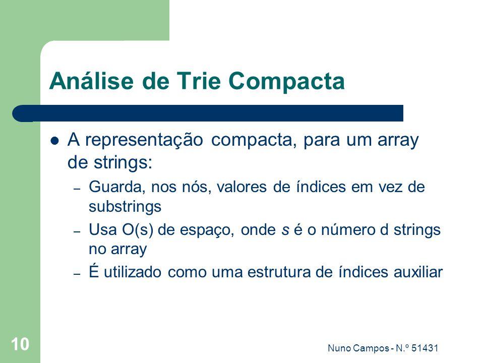 Nuno Campos - N.º 51431 10 Análise de Trie Compacta A representação compacta, para um array de strings: – Guarda, nos nós, valores de índices em vez de substrings – Usa O(s) de espaço, onde s é o número d strings no array – É utilizado como uma estrutura de índices auxiliar