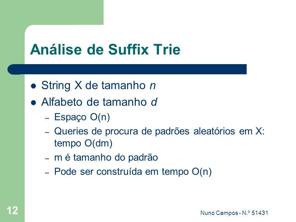 Nuno Campos - N.º 51431 12 Análise de Suffix Trie String X de tamanho n Alfabeto de tamanho d – Espaço O(n) – Queries de procura de padrões aleatórios em X: tempo O(dm) – m é tamanho do padrão – Pode ser construída em tempo O(n)
