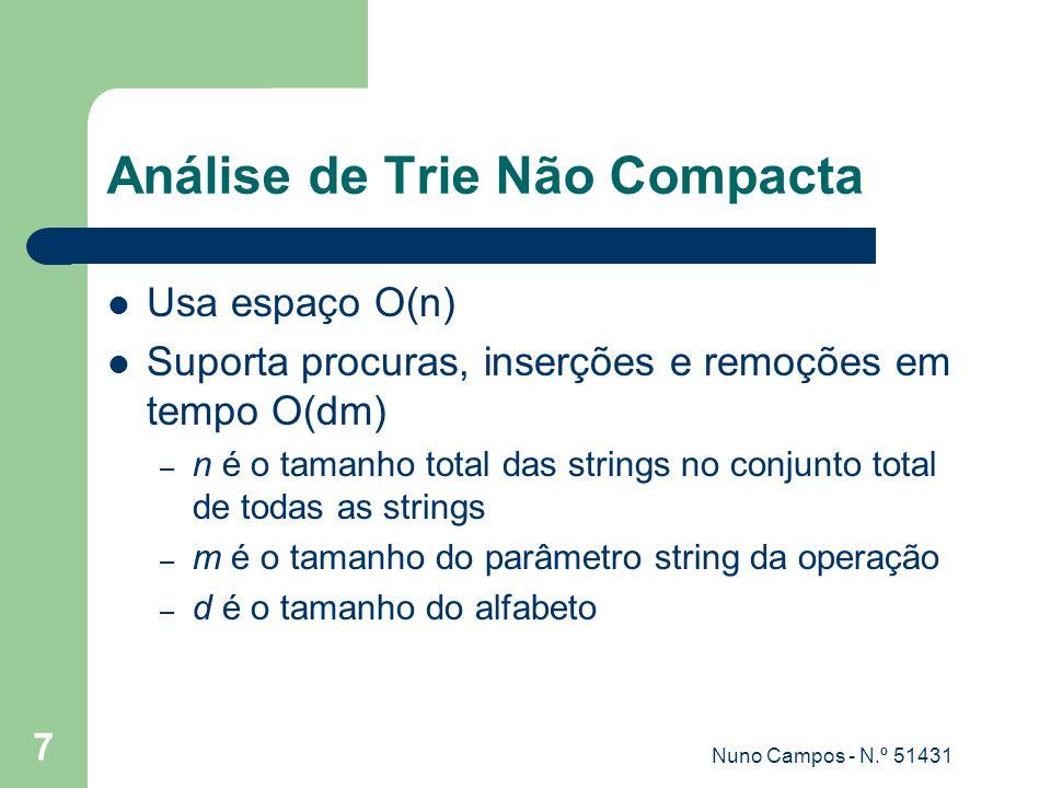 Nuno Campos - N.º 51431 7 Análise de Trie Não Compacta Usa espaço O(n) Suporta procuras, inserções e remoções em tempo O(dm) – n é o tamanho total das strings no conjunto total de todas as strings – m é o tamanho do parâmetro string da operação – d é o tamanho do alfabeto
