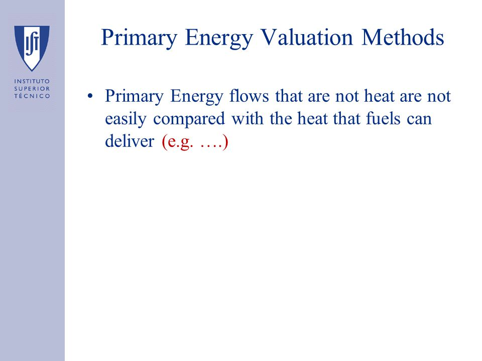 Primary Energy Valuation Methods Primary Energy flows that are not heat are not easily compared with the heat that fuels can deliver (e.g. ….)