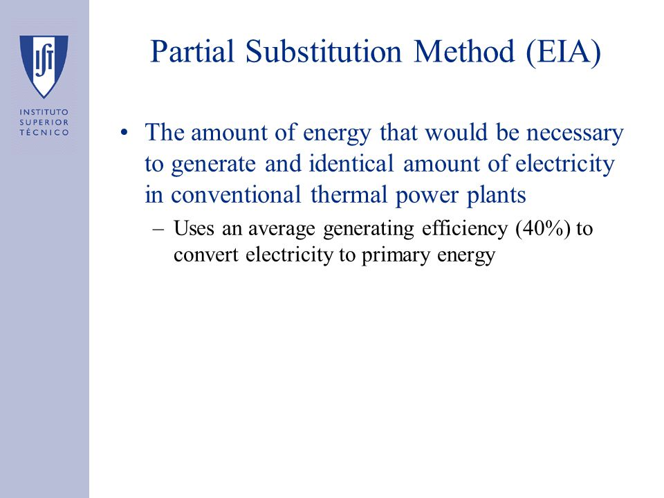 Partial Substitution Method (EIA) The amount of energy that would be necessary to generate and identical amount of electricity in conventional thermal