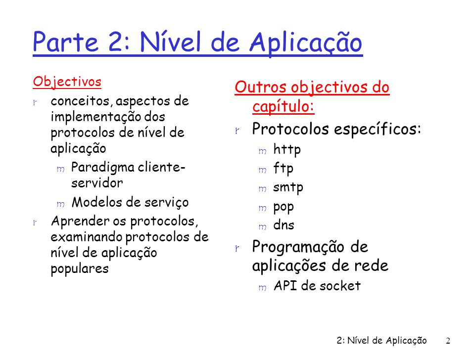 2: Nível de Aplicação53 Exemplo de DNS Root name server: r Pode não conhecer o Servidor Autoritativo r Pode conhecer servidores de nomes intermédios: quem contactar para saber o servidor de nomes autoritativo requesting host surf.eurecom.fr gaia.cs.umass.edu root name server local name server dns.eurecom.fr 1 2 3 4 5 6 authoritative name server dns.cs.umass.edu intermediate name server dns.umass.edu 7 8