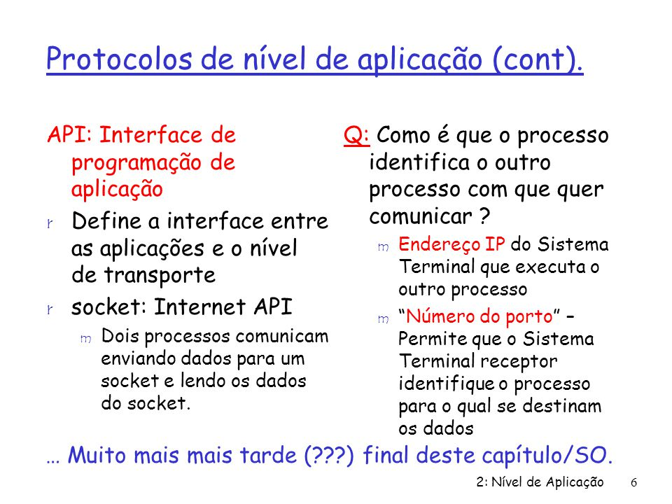 2: Nível de Aplicação17 Formato das mensagens http: request r Dois tipos de mensagens http: request, response r http request message: m ASCII (Formato legível pelos Humanos) GET /somedir/page.html HTTP/1.0 Host: www.someschool.edu Connection: close User-agent: Mozilla/4.0 Accept-language:fr (extra carriage return, line feed) request line (GET, POST, HEAD commands) Linhas de Cabeçalho Carriage return, line feed Indicam o fim da mensagem