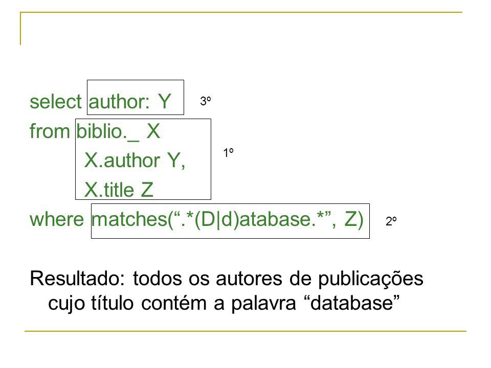 select author: Y from biblio._ X X.author Y, X.title Z where matches(.*(D|d)atabase.*, Z) Resultado: todos os autores de publicações cujo título conté