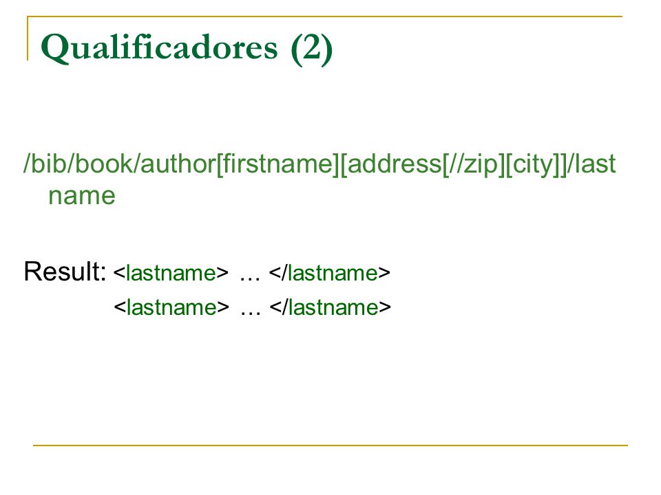 Qualificadores (2) /bib/book/author[firstname][address[//zip][city]]/last name Result: … …