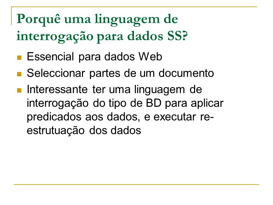 Porquê uma linguagem de interrogação para dados SS? Essencial para dados Web Seleccionar partes de um documento Interessante ter uma linguagem de inte