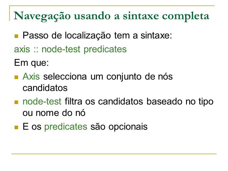 Navegação usando a sintaxe completa Passo de localização tem a sintaxe: axis :: node-test predicates Em que: Axis selecciona um conjunto de nós candid