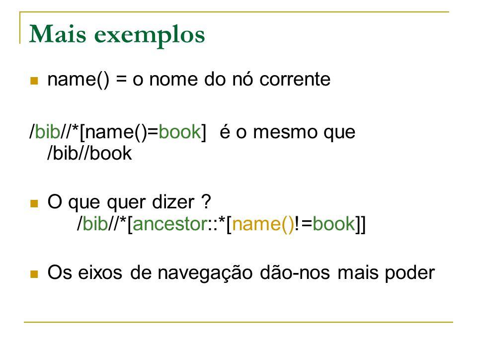 Mais exemplos name() = o nome do nó corrente /bib//*[name()=book] é o mesmo que /bib//book O que quer dizer ? /bib//*[ancestor::*[name()!=book]] Os ei