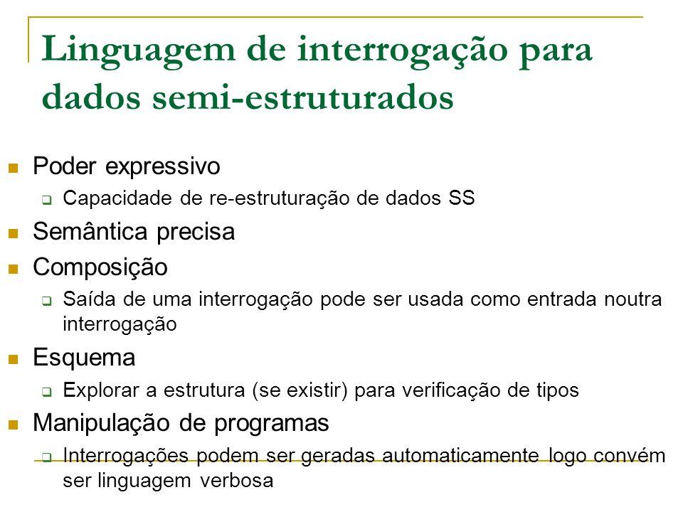Linguagem de interrogação para dados semi-estruturados Poder expressivo Capacidade de re-estruturação de dados SS Semântica precisa Composição Saída d