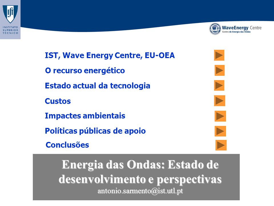 Energia das Ondas: Estado de desenvolvimento e perspectivas antonio.sarmento@ist.utl.pt O recurso energético Políticas públicas de apoio Conclusões IST, Wave Energy Centre, EU-OEA Custos Estado actual da tecnologia Impactes ambientais