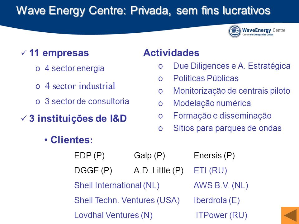 Wave Energy Centre: Privada, sem fins lucrativos 11 empresas o 4 sector energia o 4 sector industrial o 3 sector de consultoria 3 instituições de I&D Clientes : EDP (P)Galp (P)Enersis (P) DGGE (P)A.D.