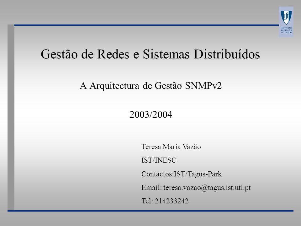 Gestão de Redes e Sistemas Distribuídos A Arquitectura de Gestão SNMPv2 2003/2004 Teresa Maria Vazão IST/INESC Contactos:IST/Tagus-Park Email: teresa.vazao@tagus.ist.utl.pt Tel: 214233242
