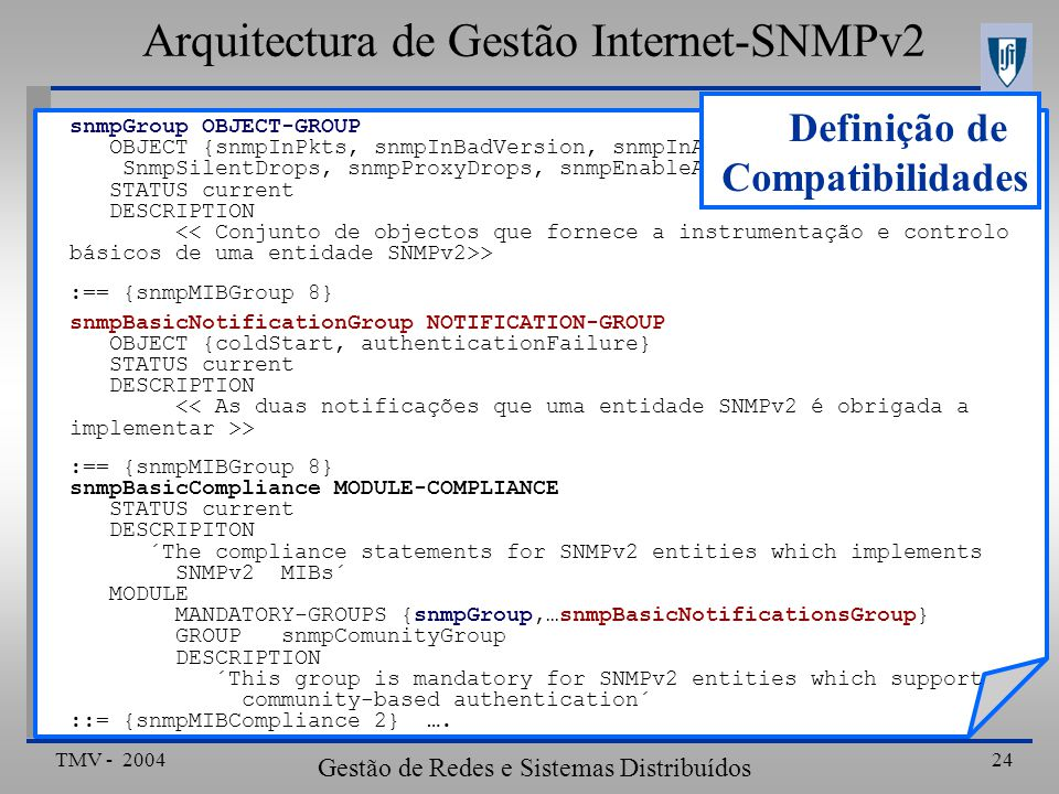 TMV - 2004 Gestão de Redes e Sistemas Distribuídos 24 snmpGroup OBJECT-GROUP OBJECT {snmpInPkts, snmpInBadVersion, snmpInASNParseErrs, SnmpSilentDrops, snmpProxyDrops, snmpEnableAuthenTraps} STATUS current DESCRIPTION > :== {snmpMIBGroup 8} snmpBasicNotificationGroup NOTIFICATION-GROUP OBJECT {coldStart, authenticationFailure} STATUS current DESCRIPTION > :== {snmpMIBGroup 8} snmpBasicCompliance MODULE-COMPLIANCE STATUS current DESCRIPITON ´The compliance statements for SNMPv2 entities which implements SNMPv2 MIBs´ MODULE MANDATORY-GROUPS {snmpGroup,…snmpBasicNotificationsGroup} GROUPsnmpComunityGroup DESCRIPTION ´This group is mandatory for SNMPv2 entities which support community-based authentication´ ::= {snmpMIBCompliance 2} ….