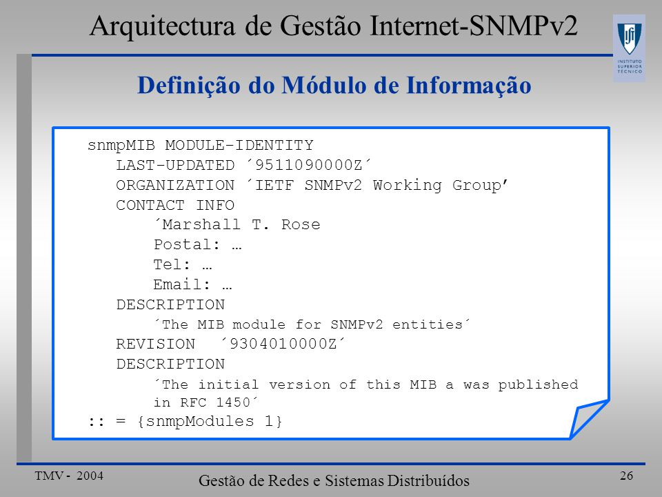 TMV - 2004 Gestão de Redes e Sistemas Distribuídos 26 snmpMIB MODULE-IDENTITY LAST-UPDATED ´9511090000Z´ ORGANIZATION ´IETF SNMPv2 Working Group CONTACT INFO ´Marshall T.