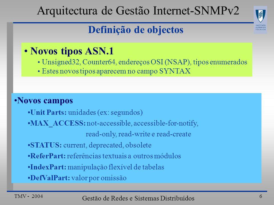 TMV - 2004 Gestão de Redes e Sistemas Distribuídos 17 Mecanismos de inserção de linhas Arquitectura de Gestão Internet-SNMPv2 GetRequest (pingIpAddress.2, pingDelay.2, pingRemaining.2, pingTotal.2, pingStatus.2, pingSize.2) 3 - Gestor: pede o estado dos objectos do tipo read-create GetResponse((pingIpAddress.2 = noSuchInstance) (pingDelay.2 = 1000),(pingRemaining.2 = 5), (pingTotal.2 = 5), (pingReceived.2 = 0), (pingStatus.2 = notReady), (pingSize.2 = = noSuchObject)) 4 - Agente: responde com: noSuchInstance -> objectos read-create que não têm valor por omissão valor por omissão -> quando está atribuído noSuchObject -> objecto não suportado na MIB do Agente