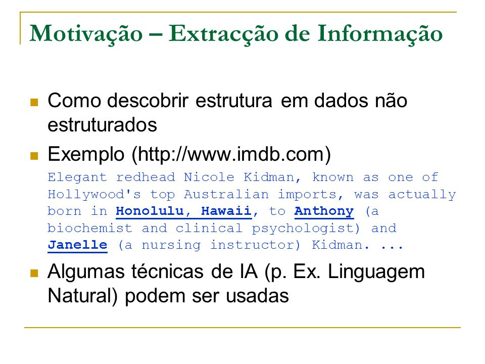Motivação – Extracção de Informação Como descobrir estrutura em dados não estruturados Exemplo (http://www.imdb.com) Elegant redhead Nicole Kidman, known as one of Hollywood s top Australian imports, was actually born in Honolulu, Hawaii, to Anthony (a biochemist and clinical psychologist) and Janelle (a nursing instructor) Kidman....