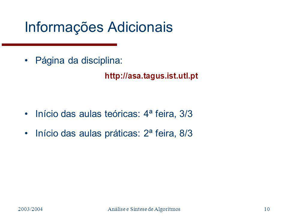 2003/2004Análise e Síntese de Algoritmos10 Informações Adicionais Página da disciplina: http://asa.tagus.ist.utl.pt Início das aulas teóricas: 4ª feira, 3/3 Início das aulas práticas: 2ª feira, 8/3
