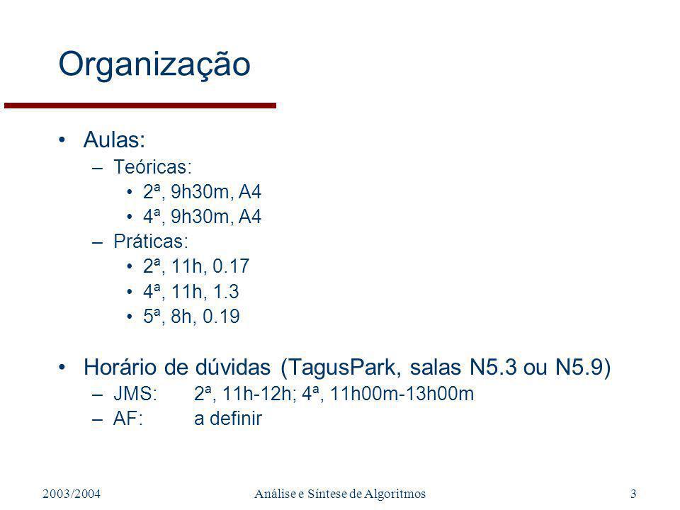 2003/2004Análise e Síntese de Algoritmos3 Organização Aulas: –Teóricas: 2ª, 9h30m, A4 4ª, 9h30m, A4 –Práticas: 2ª, 11h, 0.17 4ª, 11h, 1.3 5ª, 8h, 0.19 Horário de dúvidas (TagusPark, salas N5.3 ou N5.9) –JMS:2ª, 11h-12h; 4ª, 11h00m-13h00m –AF:a definir