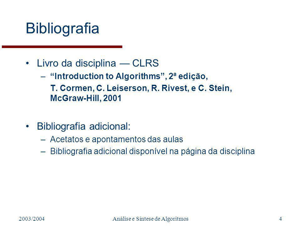 2003/2004Análise e Síntese de Algoritmos4 Bibliografia Livro da disciplina CLRS –Introduction to Algorithms, 2ª edição, T.