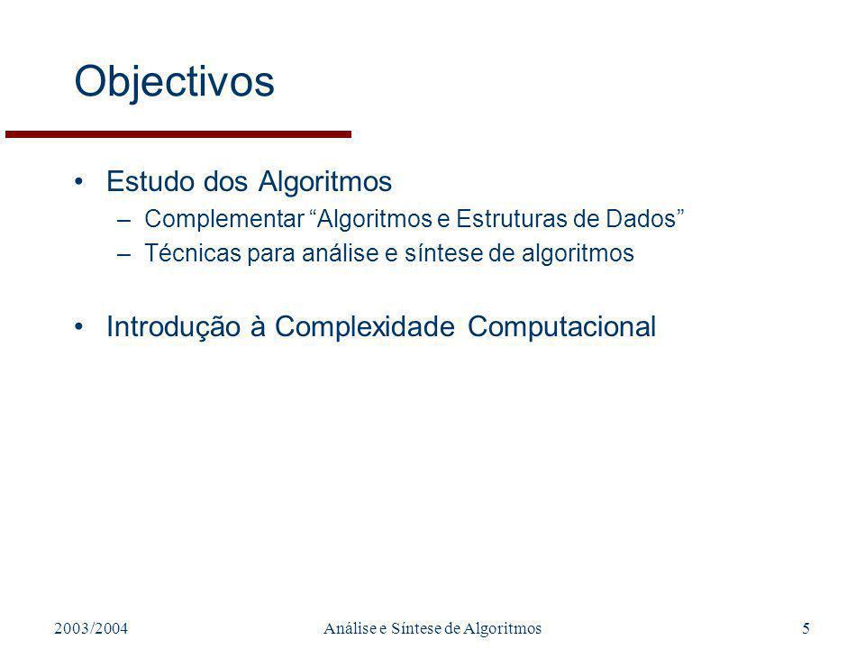 2003/2004Análise e Síntese de Algoritmos5 Objectivos Estudo dos Algoritmos –Complementar Algoritmos e Estruturas de Dados –Técnicas para análise e síntese de algoritmos Introdução à Complexidade Computacional