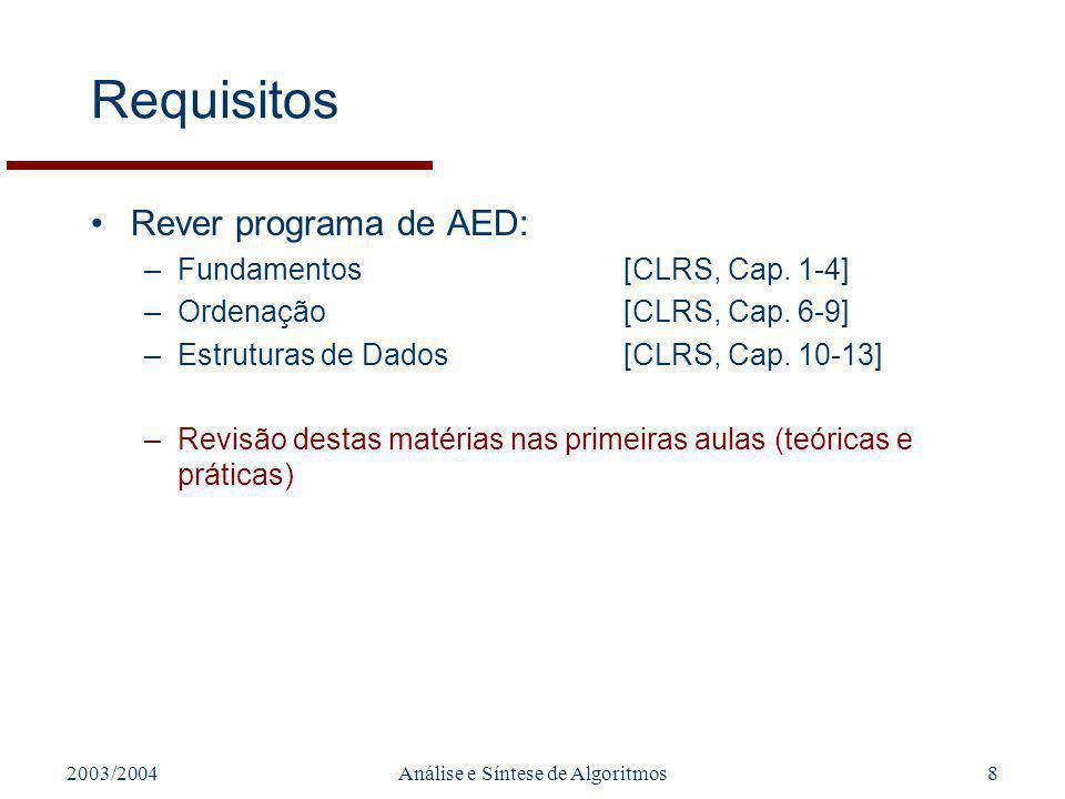 2003/2004Análise e Síntese de Algoritmos8 Requisitos Rever programa de AED: –Fundamentos[CLRS, Cap. 1-4] –Ordenação[CLRS, Cap. 6-9] –Estruturas de Dad