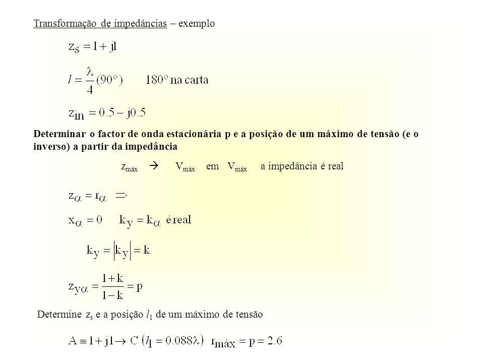 Transformação de impedâncias – exemplo Determinar o factor de onda estacionária p e a posição de um máximo de tensão (e o inverso) a partir da impedân