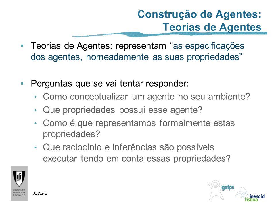 A. Paiva Construção de Agentes: Teorias de Agentes Teorias de Agentes: representam as especificações dos agentes, nomeadamente as suas propriedades Pe