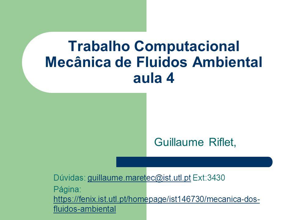 Trabalho Computacional Mecânica de Fluidos Ambiental aula 4 Guillaume Riflet, Dúvidas: guillaume.maretec@ist.utl.pt Ext:3430guillaume.maretec@ist.utl.pt Página: https://fenix.ist.utl.pt/homepage/ist146730/mecanica-dos- fluidos-ambiental https://fenix.ist.utl.pt/homepage/ist146730/mecanica-dos- fluidos-ambiental