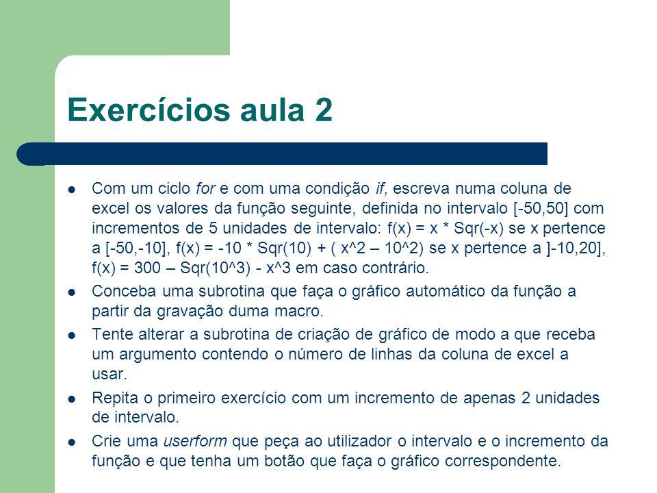 Exercícios aula 2 Com um ciclo for e com uma condição if, escreva numa coluna de excel os valores da função seguinte, definida no intervalo [-50,50] com incrementos de 5 unidades de intervalo: f(x) = x * Sqr(-x) se x pertence a [-50,-10], f(x) = -10 * Sqr(10) + ( x^2 – 10^2) se x pertence a ]-10,20], f(x) = 300 – Sqr(10^3) - x^3 em caso contrário.