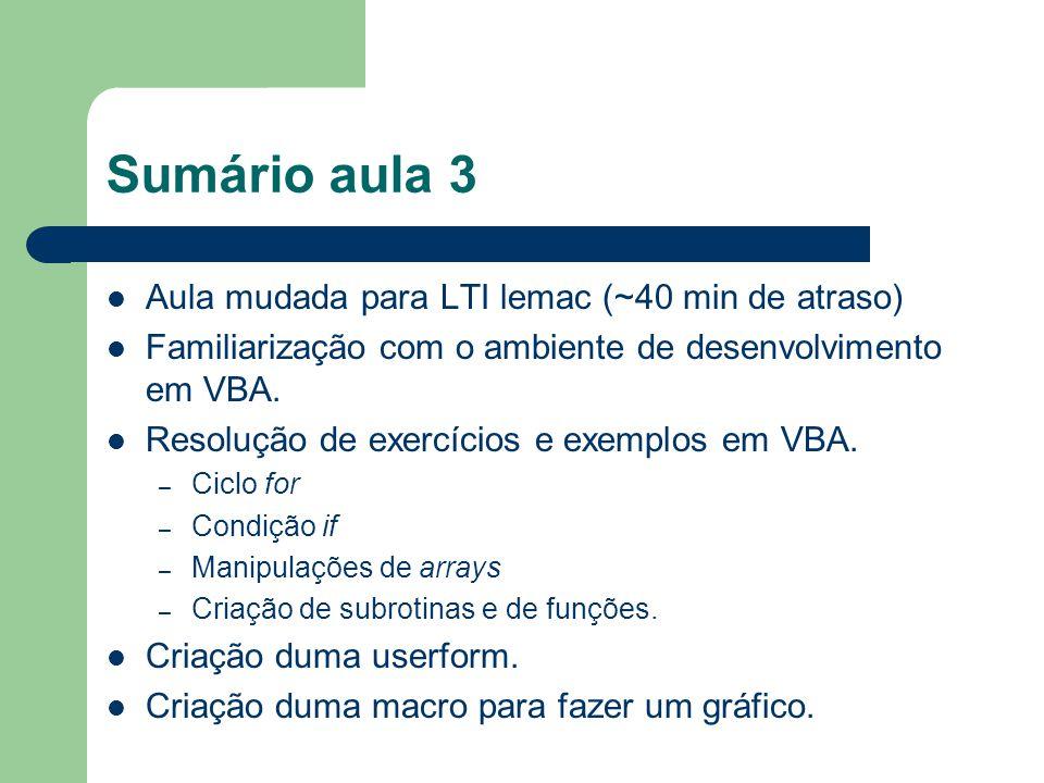 Sumário aula 3 Aula mudada para LTI lemac (~40 min de atraso) Familiarização com o ambiente de desenvolvimento em VBA.
