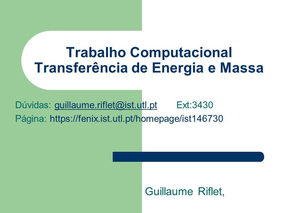 Trabalho Computacional Transferência de Energia e Massa Guillaume Riflet, Dúvidas: guillaume.riflet@ist.utl.pt Ext:3430guillaume.riflet@ist.utl.pt Página: https://fenix.ist.utl.pt/homepage/ist146730