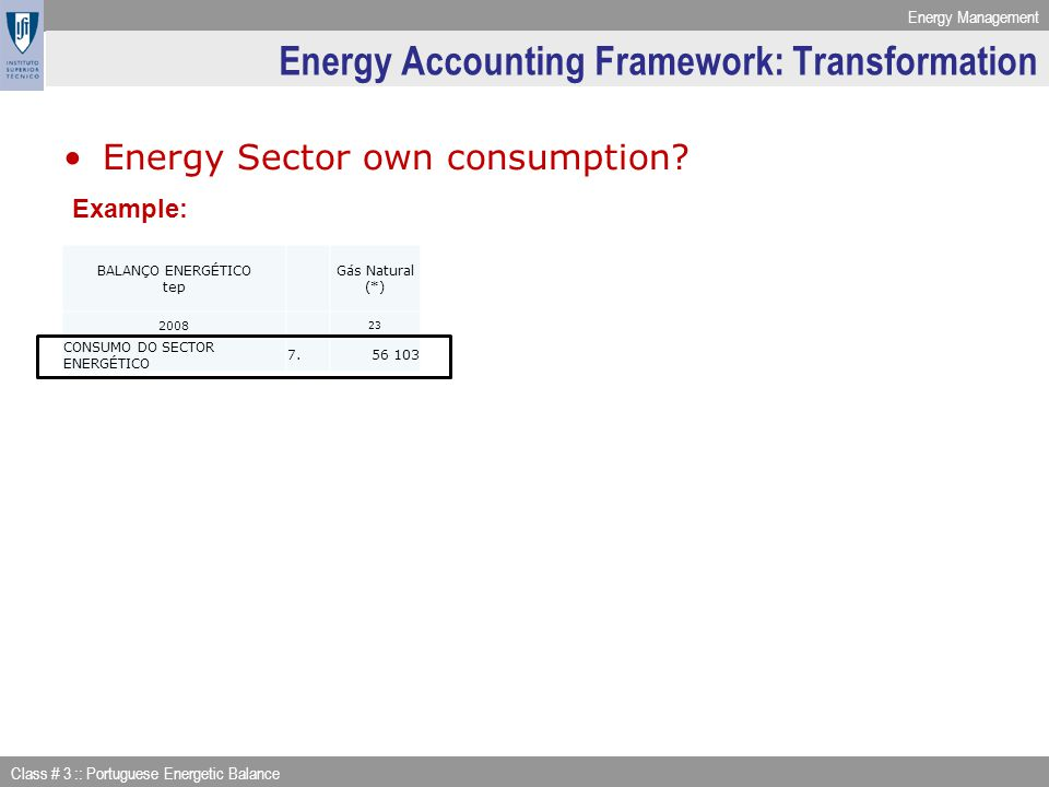 Energy Management Class # 3 :: Portuguese Energetic Balance Energy Accounting Framework: Transformation Energy Sector own consumption? Example: BALANÇ